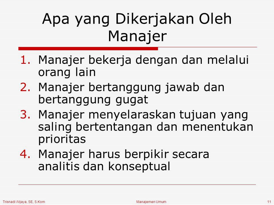 Trisnadi Wijaya, SE, S.Kom Manajemen Umum11 Apa yang Dikerjakan Oleh Manajer 1.Manajer bekerja dengan dan melalui orang lain 2.Manajer bertanggung jaw
