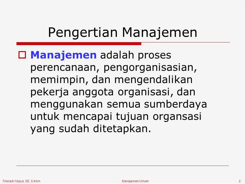 Manajemen Umum2 Pengertian Manajemen  Manajemen adalah proses perencanaan, pengorganisasian, memimpin, dan mengendalikan pekerja anggota organisasi,