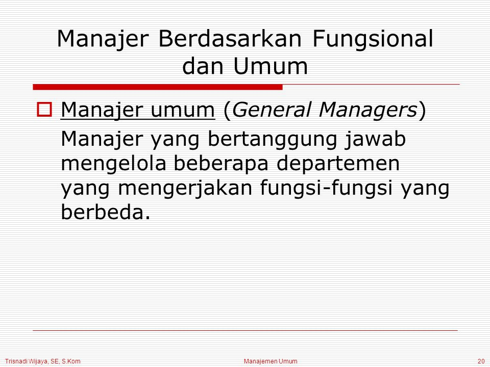 Trisnadi Wijaya, SE, S.Kom Manajemen Umum20 Manajer Berdasarkan Fungsional dan Umum  Manajer umum (General Managers) Manajer yang bertanggung jawab m