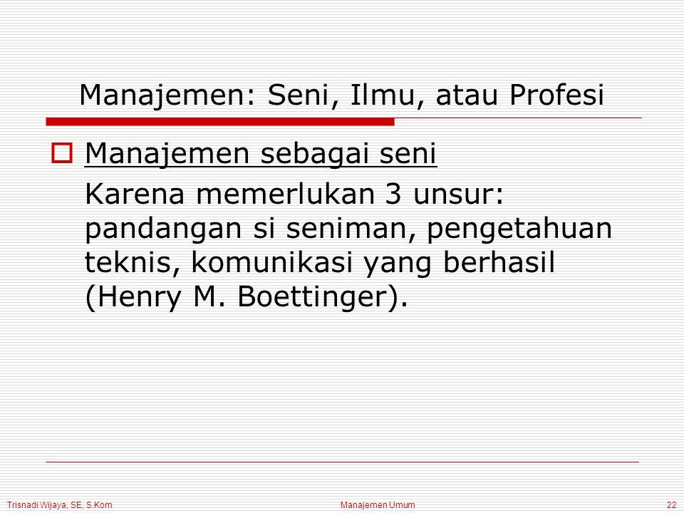 Trisnadi Wijaya, SE, S.Kom Manajemen Umum22 Manajemen: Seni, Ilmu, atau Profesi  Manajemen sebagai seni Karena memerlukan 3 unsur: pandangan si seniman, pengetahuan teknis, komunikasi yang berhasil (Henry M.
