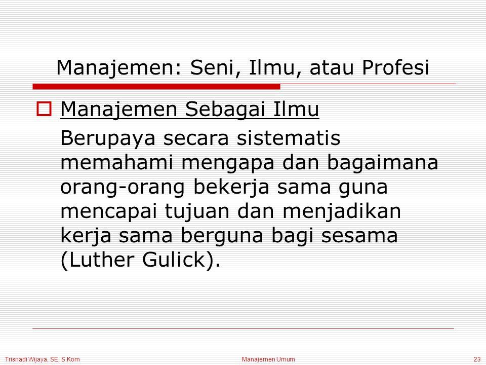 Trisnadi Wijaya, SE, S.Kom Manajemen Umum23 Manajemen: Seni, Ilmu, atau Profesi  Manajemen Sebagai Ilmu Berupaya secara sistematis memahami mengapa dan bagaimana orang-orang bekerja sama guna mencapai tujuan dan menjadikan kerja sama berguna bagi sesama (Luther Gulick).