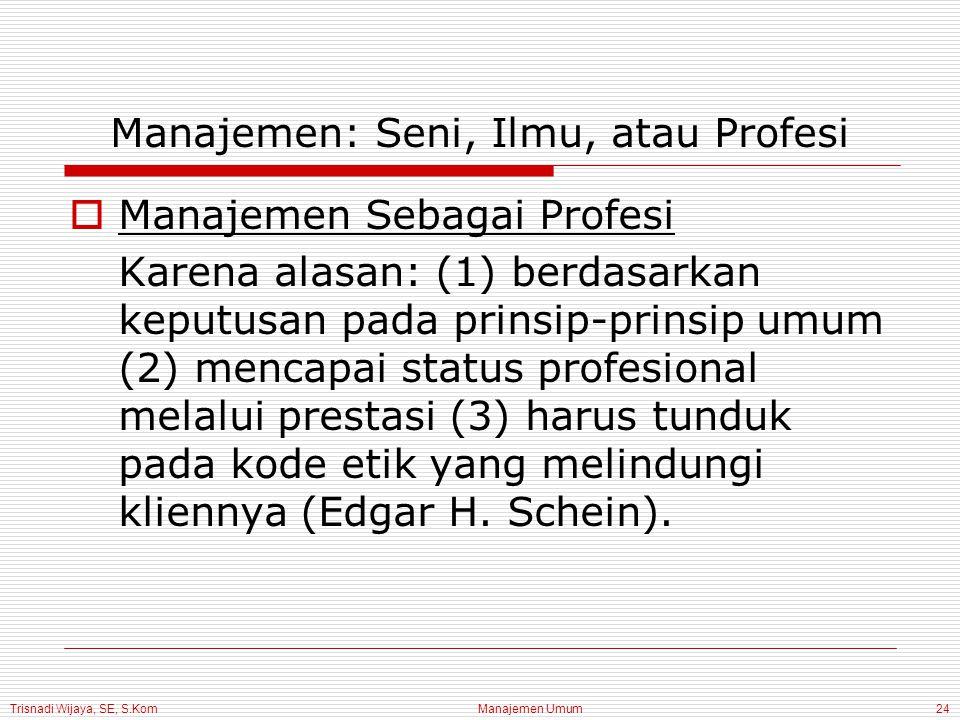 Trisnadi Wijaya, SE, S.Kom Manajemen Umum24 Manajemen: Seni, Ilmu, atau Profesi  Manajemen Sebagai Profesi Karena alasan: (1) berdasarkan keputusan p