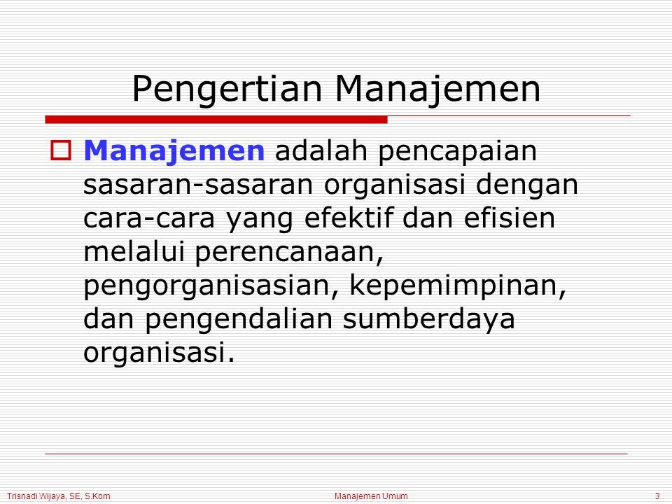 Trisnadi Wijaya, SE, S.Kom Manajemen Umum3 Pengertian Manajemen  Manajemen adalah pencapaian sasaran-sasaran organisasi dengan cara-cara yang efektif dan efisien melalui perencanaan, pengorganisasian, kepemimpinan, dan pengendalian sumberdaya organisasi.