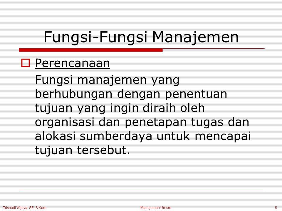 Trisnadi Wijaya, SE, S.Kom Manajemen Umum6 Fungsi-Fungsi Manajemen  Pengorganisasian Fungsi manajemen yang berkaitan dengan penetapan dan pengelompokkan tugas ke dalam departemen dan pengalokasian sumberdaya ke berbagai departemen.