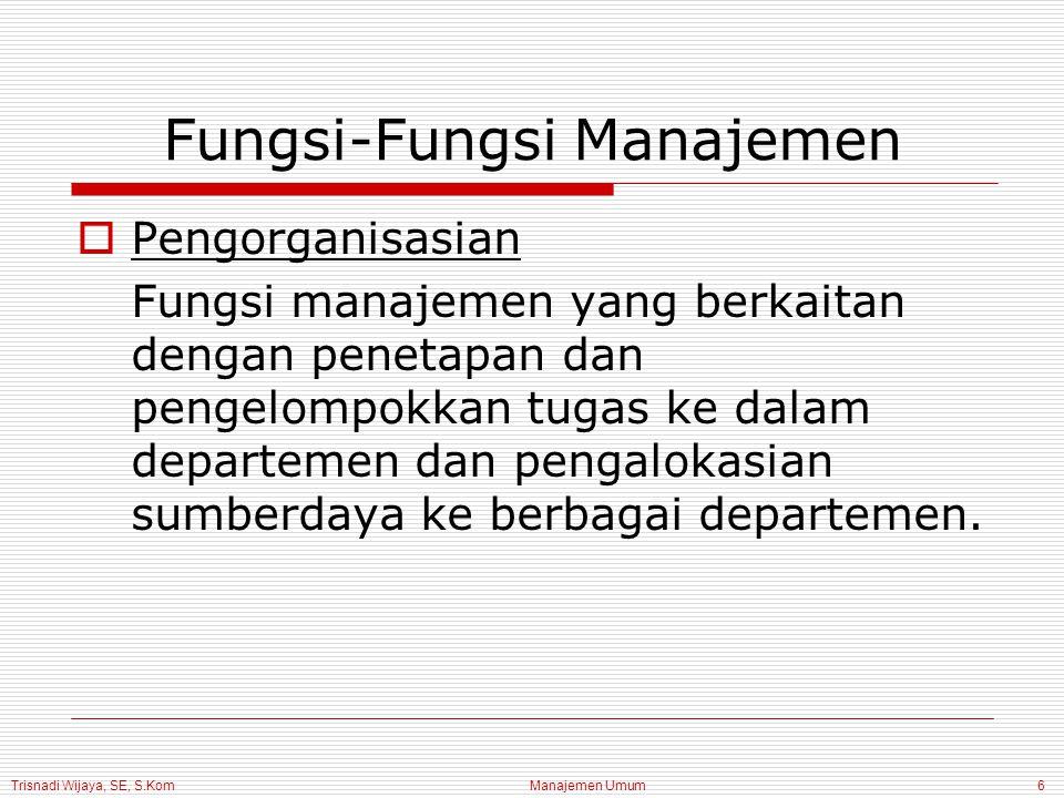 Trisnadi Wijaya, SE, S.Kom Manajemen Umum7 Fungsi-Fungsi Manajemen  Kepemimpinan Fungsi manajemen yang melibatkan penggunaan pengaruh untuk memotivasi karyawan meraih sasaran organisasi.