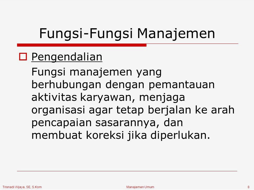 Trisnadi Wijaya, SE, S.Kom Manajemen Umum8 Fungsi-Fungsi Manajemen PPengendalian Fungsi manajemen yang berhubungan dengan pemantauan aktivitas karyawan, menjaga organisasi agar tetap berjalan ke arah pencapaian sasarannya, dan membuat koreksi jika diperlukan.
