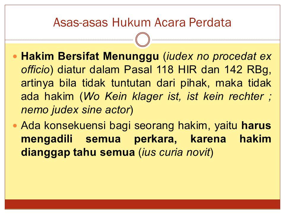 Asas-asas Hukum Acara Perdata Hakim Bersifat Menunggu (iudex no procedat ex officio) diatur dalam Pasal 118 HIR dan 142 RBg, artinya bila tidak tuntut