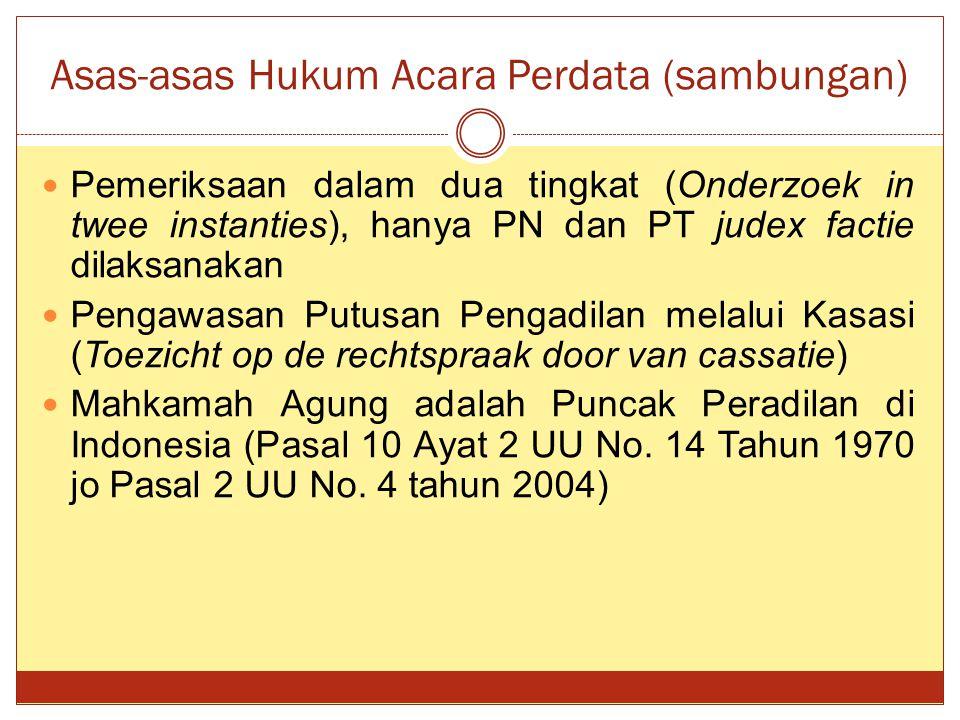 Asas-asas Hukum Acara Perdata (sambungan) Pemeriksaan dalam dua tingkat (Onderzoek in twee instanties), hanya PN dan PT judex factie dilaksanakan Pengawasan Putusan Pengadilan melalui Kasasi (Toezicht op de rechtspraak door van cassatie) Mahkamah Agung adalah Puncak Peradilan di Indonesia (Pasal 10 Ayat 2 UU No.