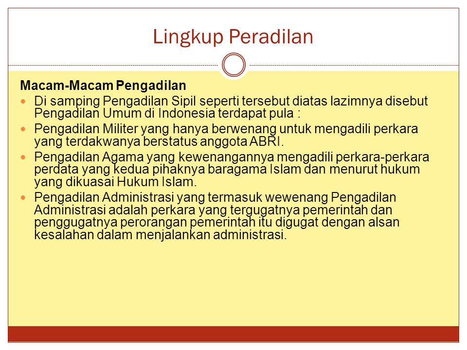 Lingkup Peradilan Macam-Macam Pengadilan Di samping Pengadilan Sipil seperti tersebut diatas lazimnya disebut Pengadilan Umum di Indonesia terdapat pula : Pengadilan Militer yang hanya berwenang untuk mengadili perkara yang terdakwanya berstatus anggota ABRI.