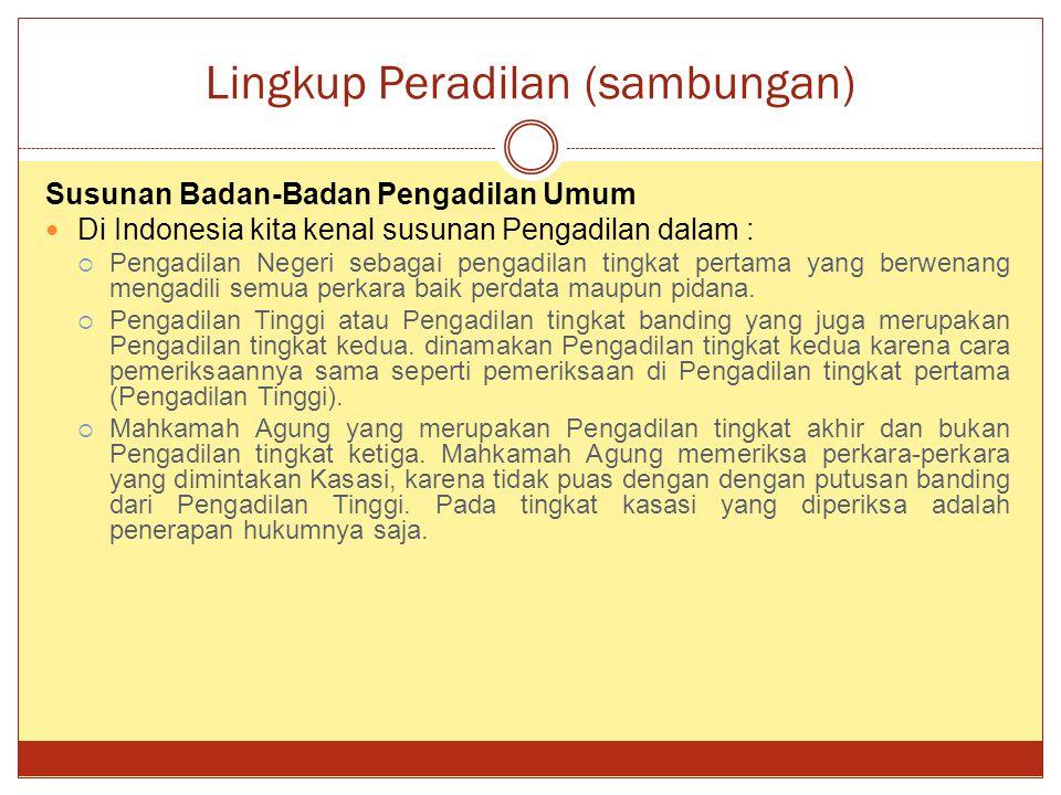 Lingkup Peradilan (sambungan) Susunan Badan-Badan Pengadilan Umum Di Indonesia kita kenal susunan Pengadilan dalam :  Pengadilan Negeri sebagai penga