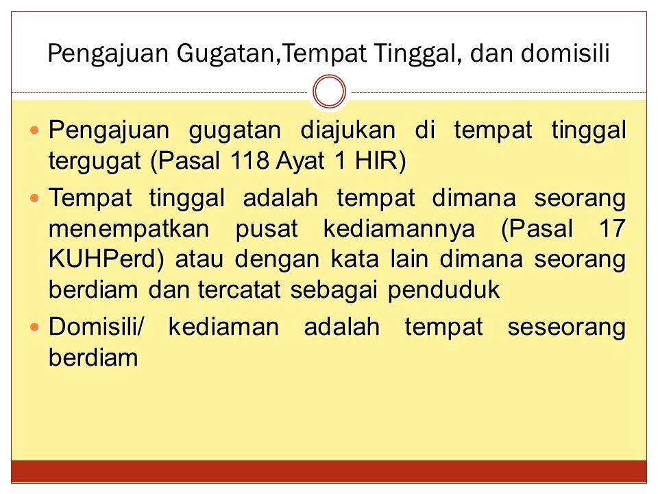 Pengajuan Gugatan,Tempat Tinggal, dan domisili Pengajuan gugatan diajukan di tempat tinggal tergugat (Pasal 118 Ayat 1 HIR) Pengajuan gugatan diajukan