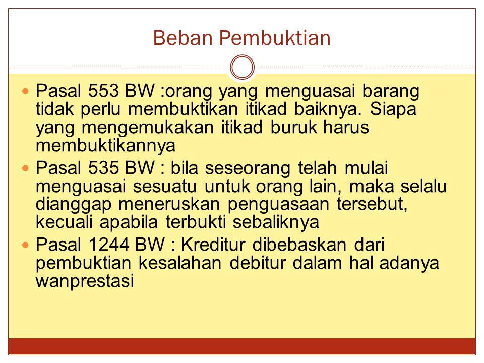 Beban Pembuktian Pasal 553 BW :orang yang menguasai barang tidak perlu membuktikan itikad baiknya. Siapa yang mengemukakan itikad buruk harus membukti