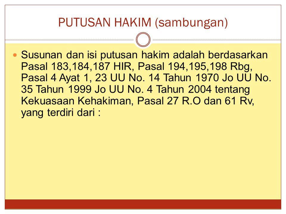 PUTUSAN HAKIM (sambungan) Susunan dan isi putusan hakim adalah berdasarkan Pasal 183,184,187 HIR, Pasal 194,195,198 Rbg, Pasal 4 Ayat 1, 23 UU No.