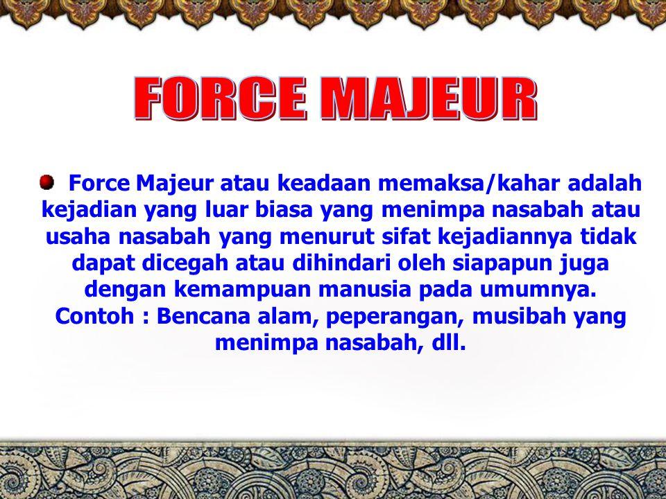 Perbankan syariah perspektif praktisi 5 Force Majeur atau keadaan memaksa/kahar adalah kejadian yang luar biasa yang menimpa nasabah atau usaha nasabah yang menurut sifat kejadiannya tidak dapat dicegah atau dihindari oleh siapapun juga dengan kemampuan manusia pada umumnya.