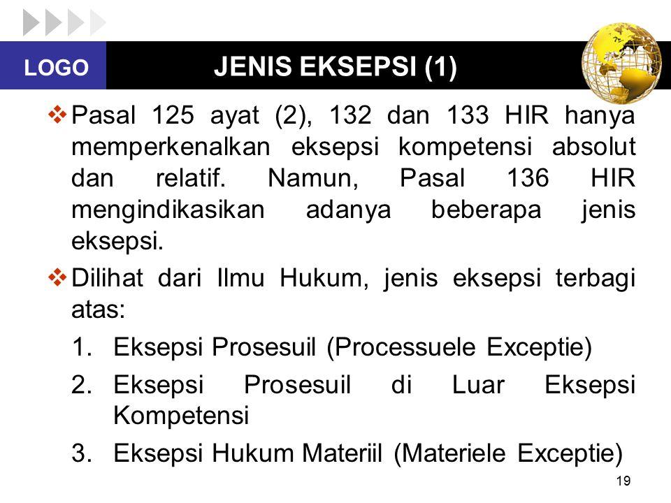 LOGO 19 JENIS EKSEPSI (1)  Pasal 125 ayat (2), 132 dan 133 HIR hanya memperkenalkan eksepsi kompetensi absolut dan relatif. Namun, Pasal 136 HIR meng