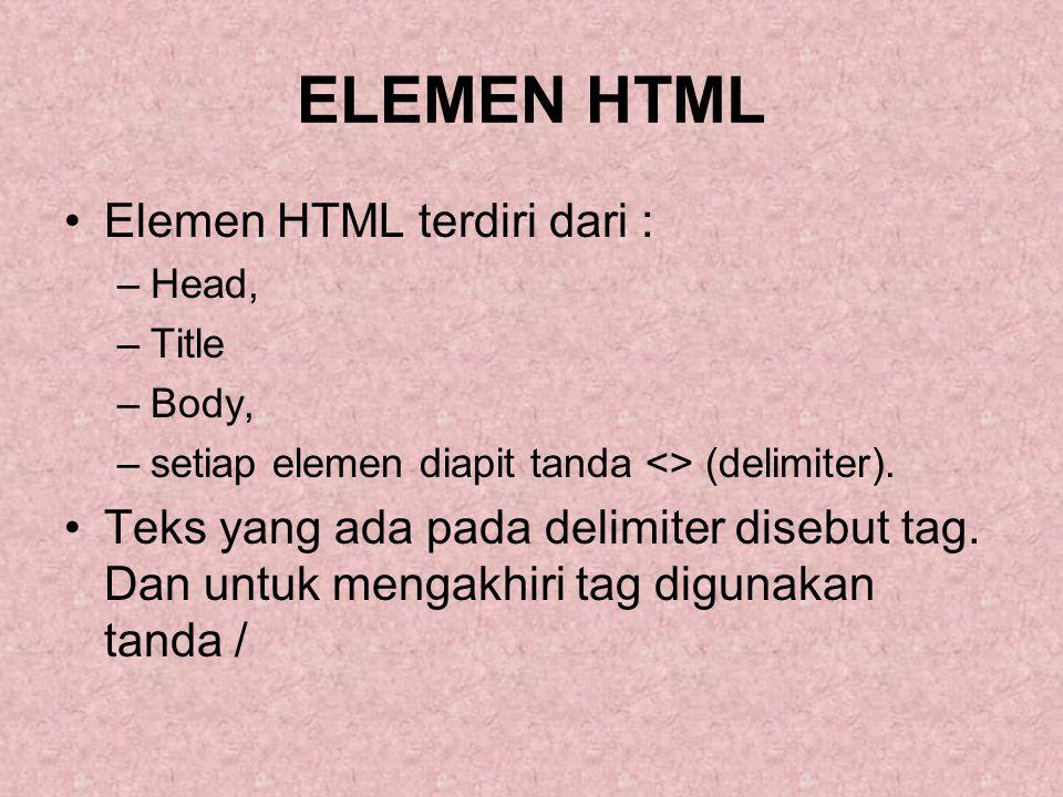 ELEMEN HTML Elemen HTML terdiri dari : –Head, –Title –Body, –setiap elemen diapit tanda <> (delimiter). Teks yang ada pada delimiter disebut tag. Dan