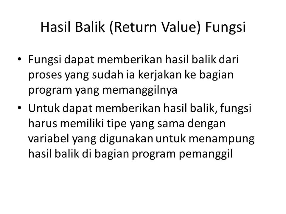 Hasil Balik (Return Value) Fungsi Fungsi dapat memberikan hasil balik dari proses yang sudah ia kerjakan ke bagian program yang memanggilnya Untuk dapat memberikan hasil balik, fungsi harus memiliki tipe yang sama dengan variabel yang digunakan untuk menampung hasil balik di bagian program pemanggil