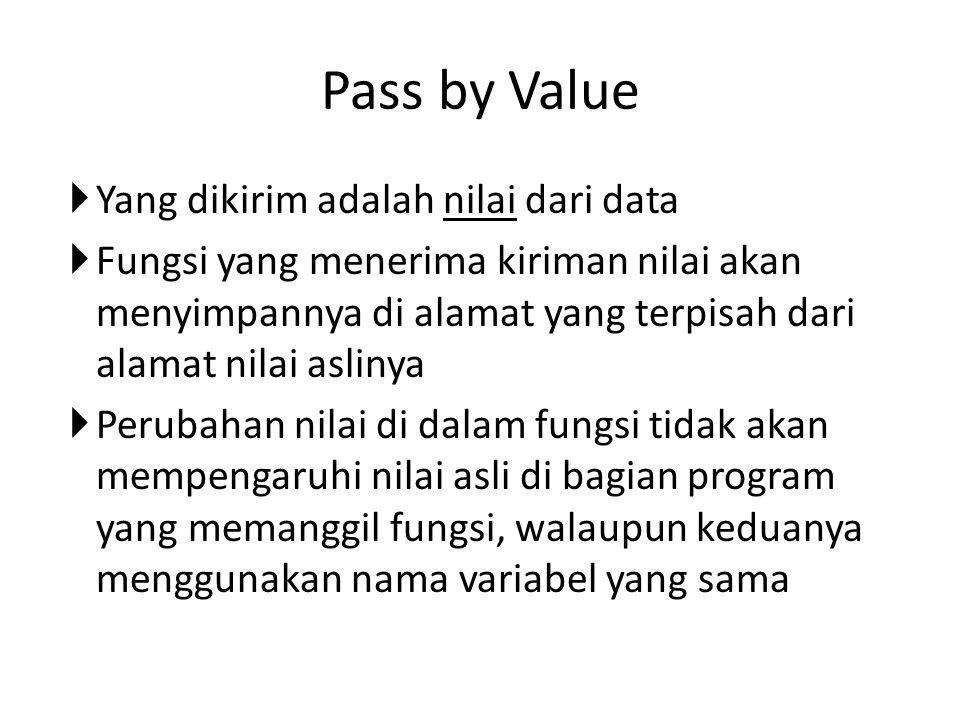 Pass by Value  Yang dikirim adalah nilai dari data  Fungsi yang menerima kiriman nilai akan menyimpannya di alamat yang terpisah dari alamat nilai aslinya  Perubahan nilai di dalam fungsi tidak akan mempengaruhi nilai asli di bagian program yang memanggil fungsi, walaupun keduanya menggunakan nama variabel yang sama
