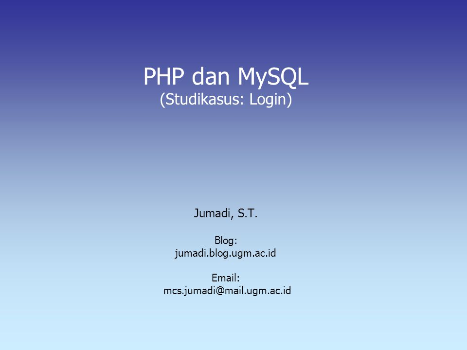 PHP dan MySQL (Studikasus: Login) Jumadi, S.T. Blog: jumadi.blog.ugm.ac.id Email: mcs.jumadi@mail.ugm.ac.id