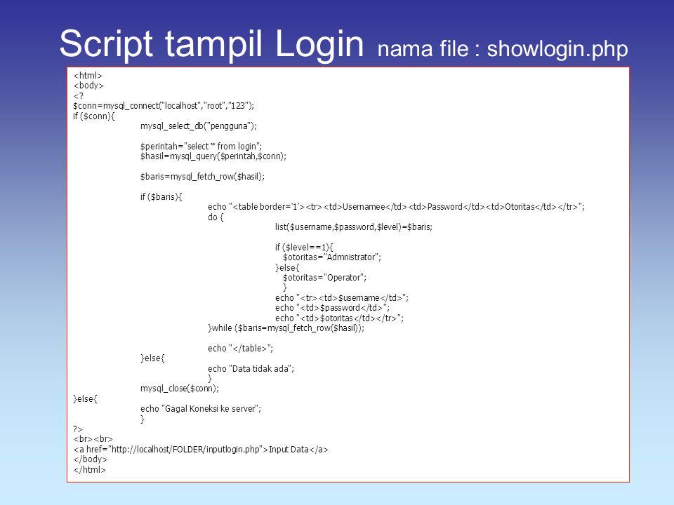 Script tampil Login nama file : showlogin.php <? $conn=mysql_connect(