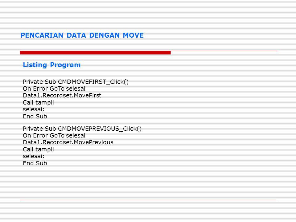 PENCARIAN DATA DENGAN MOVE Listing Program Private Sub Form_Activate() Call tampil End Sub Private Sub CMDMOVENEXT_Click() On Error GoTo selesai Data1.Recordset.MoveNext Call tampil selesai: End Sub Private Sub CMDMOVELAST_Click() On Error GoTo selesai Data1.Recordset.MoveLast Call tampil selesai: End Sub