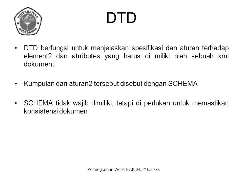 Pemrograman Web/TI/ AK 045216/2 sks DTD DTD berfungsi untuk menjelaskan spesifikasi dan aturan terhadap element2 dan atrributes yang harus di miliki oleh sebuah xml dokument.