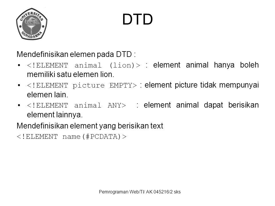 Pemrograman Web/TI/ AK 045216/2 sks DTD Mendefinisikan elemen pada DTD : : element animal hanya boleh memiliki satu elemen lion.
