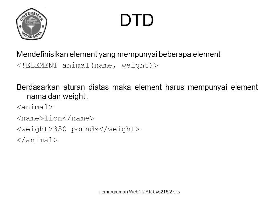 Pemrograman Web/TI/ AK 045216/2 sks DTD Mendefinisikan element yang mempunyai beberapa element Berdasarkan aturan diatas maka element harus mempunyai element nama dan weight : lion 350 pounds