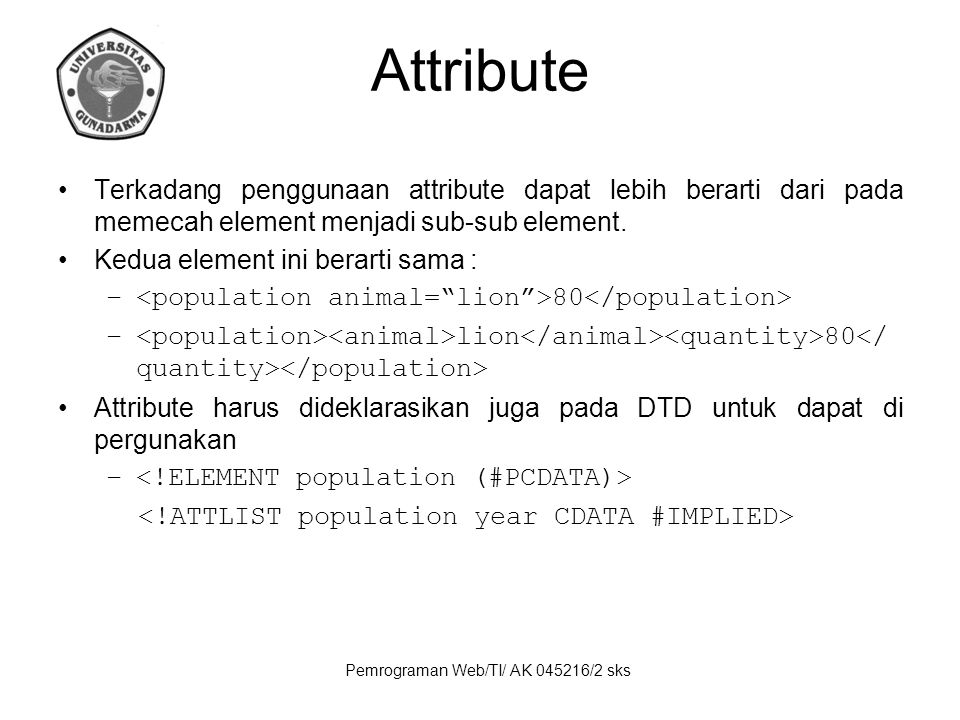 Pemrograman Web/TI/ AK 045216/2 sks Attribute Terkadang penggunaan attribute dapat lebih berarti dari pada memecah element menjadi sub-sub element. Ke