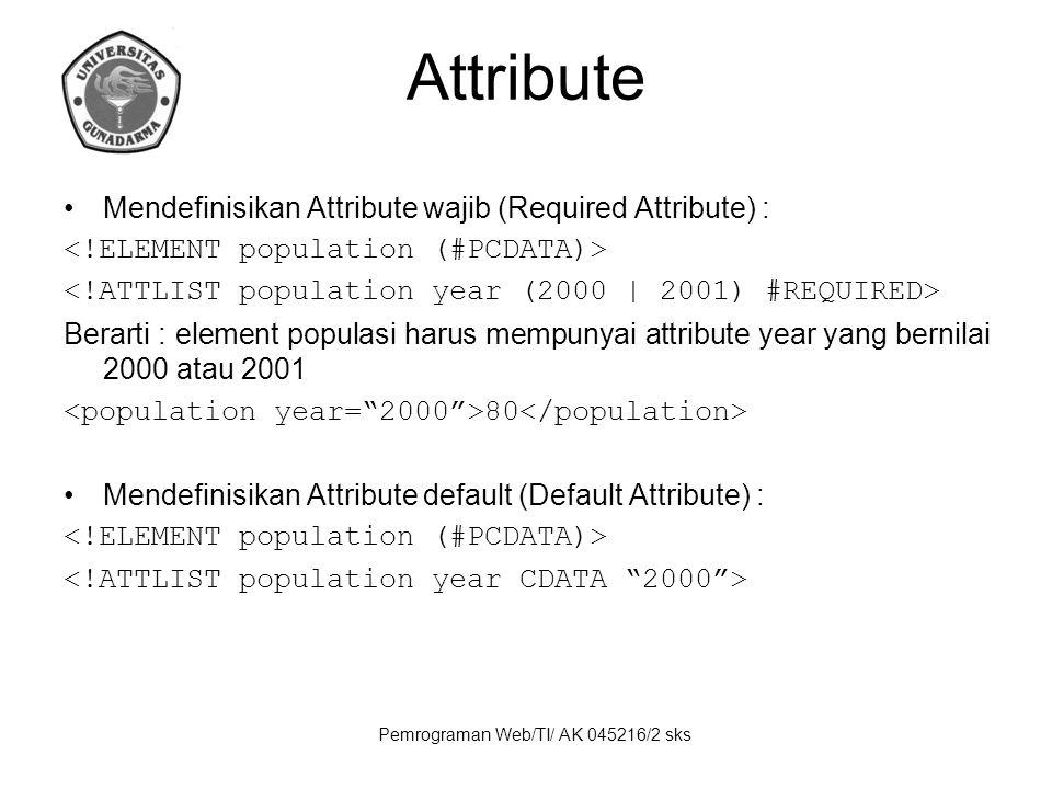 Pemrograman Web/TI/ AK 045216/2 sks Attribute Mendefinisikan Attribute wajib (Required Attribute) : Berarti : element populasi harus mempunyai attribute year yang bernilai 2000 atau 2001 80 Mendefinisikan Attribute default (Default Attribute) :