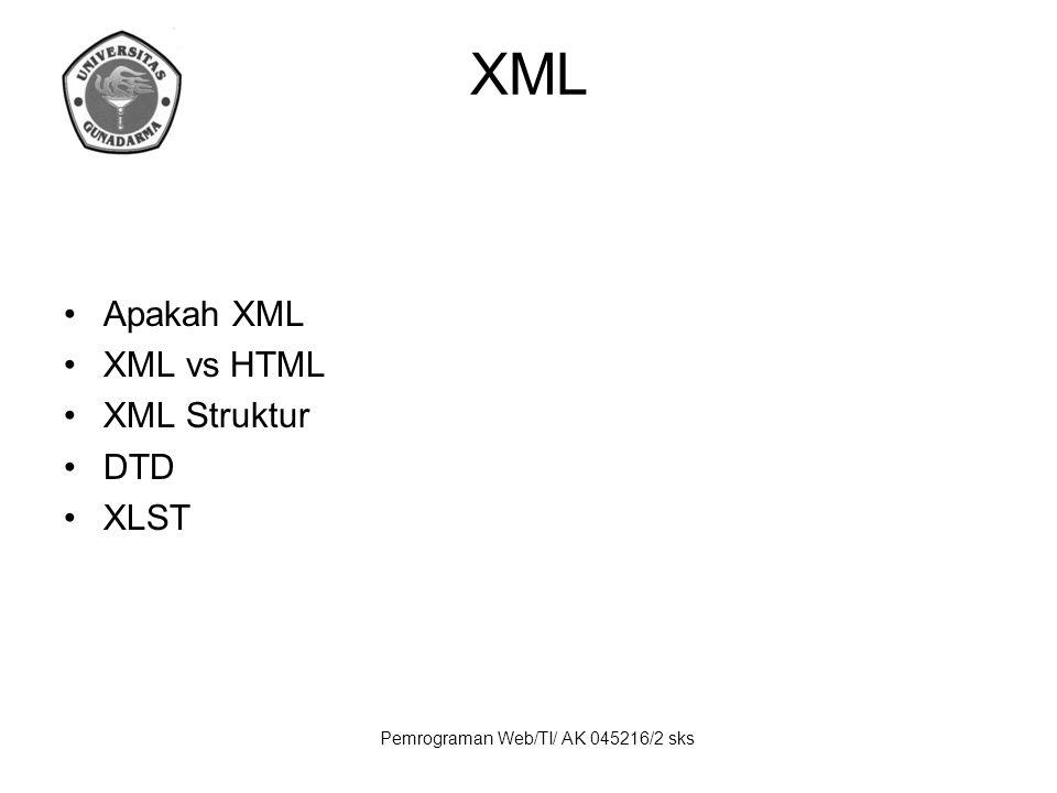 Pemrograman Web/TI/ AK 045216/2 sks XML Apakah XML XML vs HTML XML Struktur DTD XLST