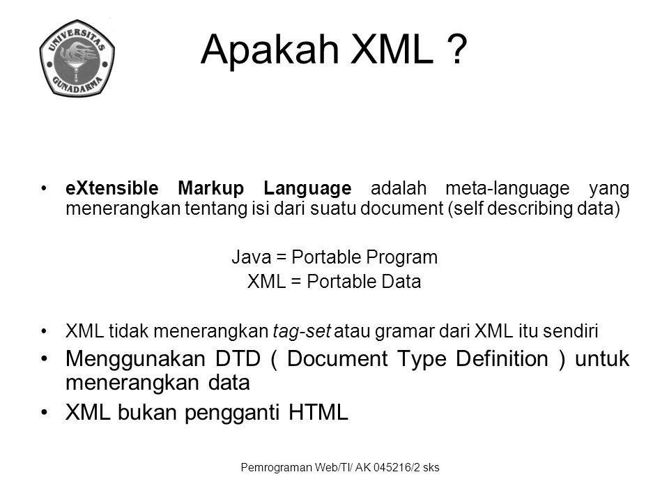 Pemrograman Web/TI/ AK 045216/2 sks Apakah XML ? eXtensible Markup Language adalah meta-language yang menerangkan tentang isi dari suatu document (sel