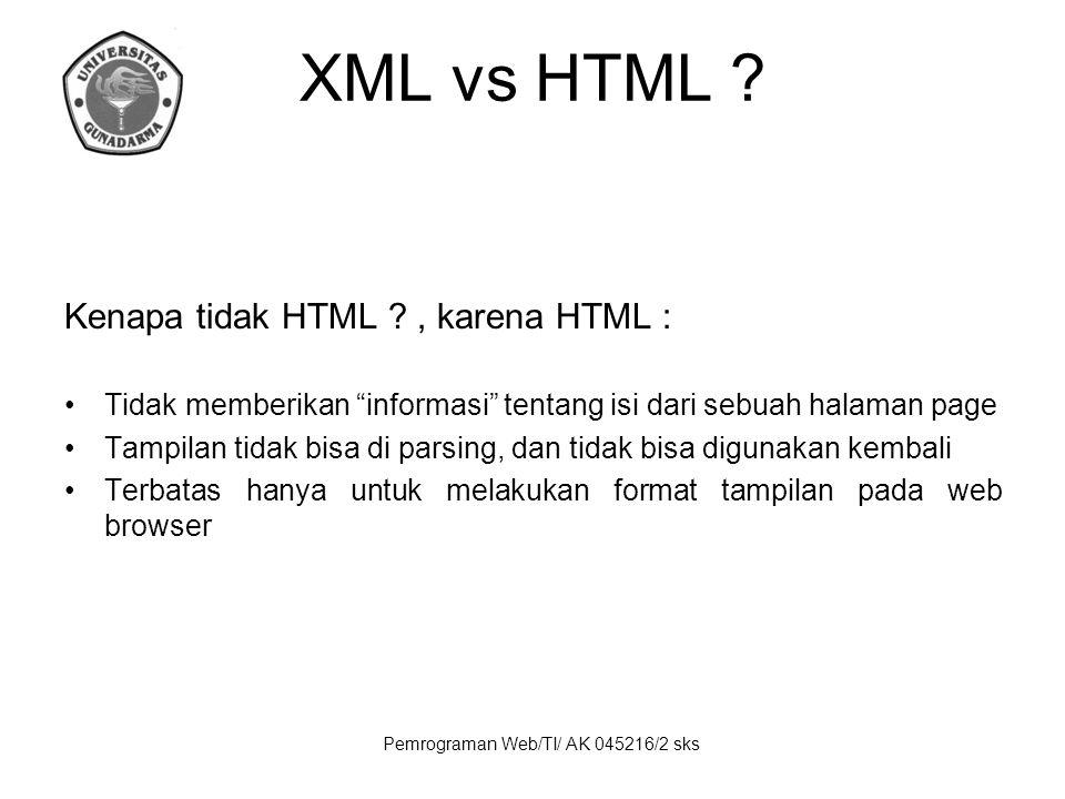 """Pemrograman Web/TI/ AK 045216/2 sks XML vs HTML ? Kenapa tidak HTML ?, karena HTML : Tidak memberikan """"informasi"""" tentang isi dari sebuah halaman page"""
