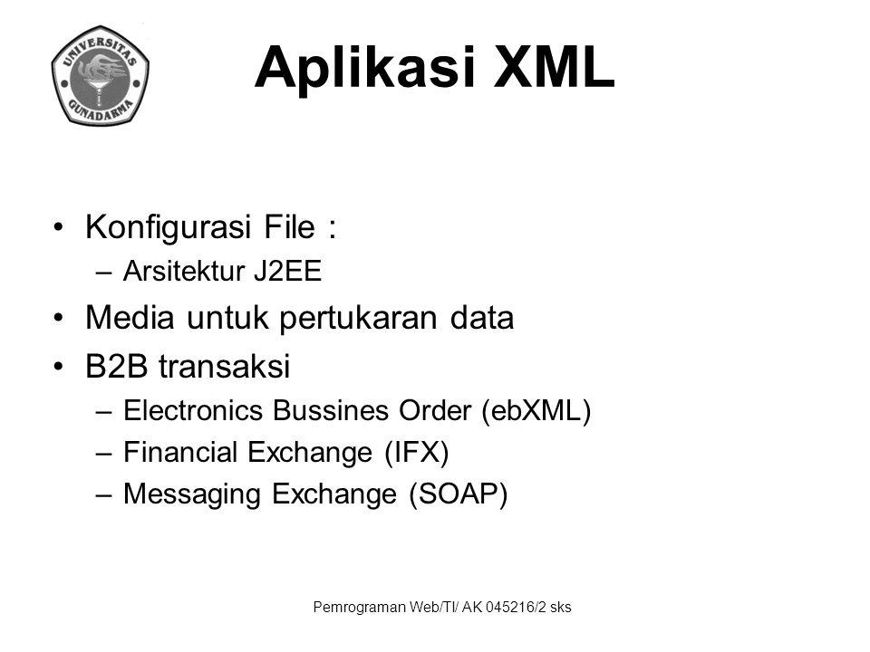 Pemrograman Web/TI/ AK 045216/2 sks Aplikasi XML Konfigurasi File : –Arsitektur J2EE Media untuk pertukaran data B2B transaksi –Electronics Bussines Order (ebXML) –Financial Exchange (IFX) –Messaging Exchange (SOAP)