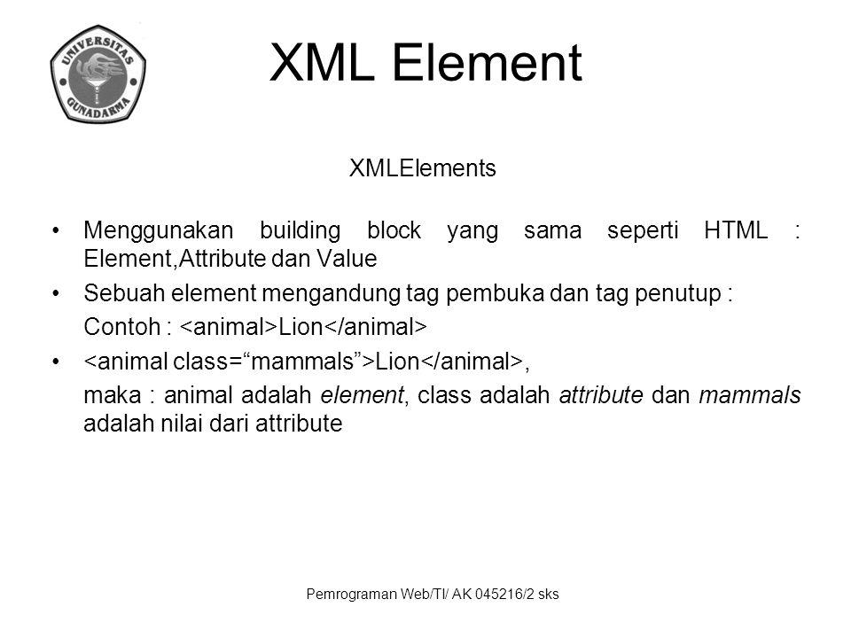 Pemrograman Web/TI/ AK 045216/2 sks XML Element XMLElements Menggunakan building block yang sama seperti HTML : Element,Attribute dan Value Sebuah element mengandung tag pembuka dan tag penutup : Contoh : Lion Lion, maka : animal adalah element, class adalah attribute dan mammals adalah nilai dari attribute