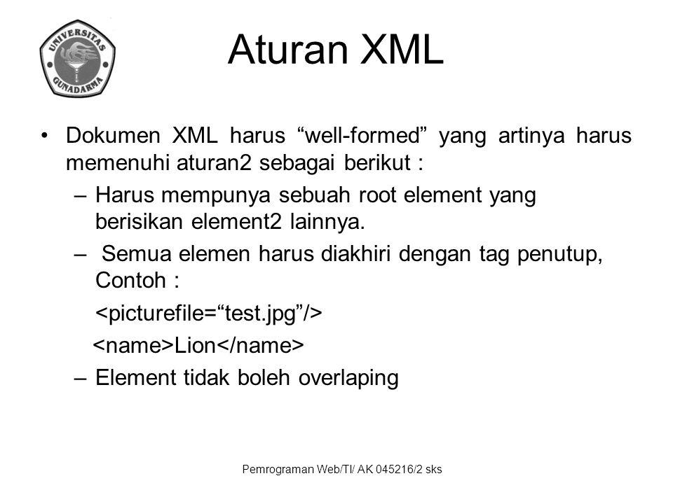 Pemrograman Web/TI/ AK 045216/2 sks Aturan XML Dokumen XML harus well-formed yang artinya harus memenuhi aturan2 sebagai berikut : –Harus mempunya sebuah root element yang berisikan element2 lainnya.