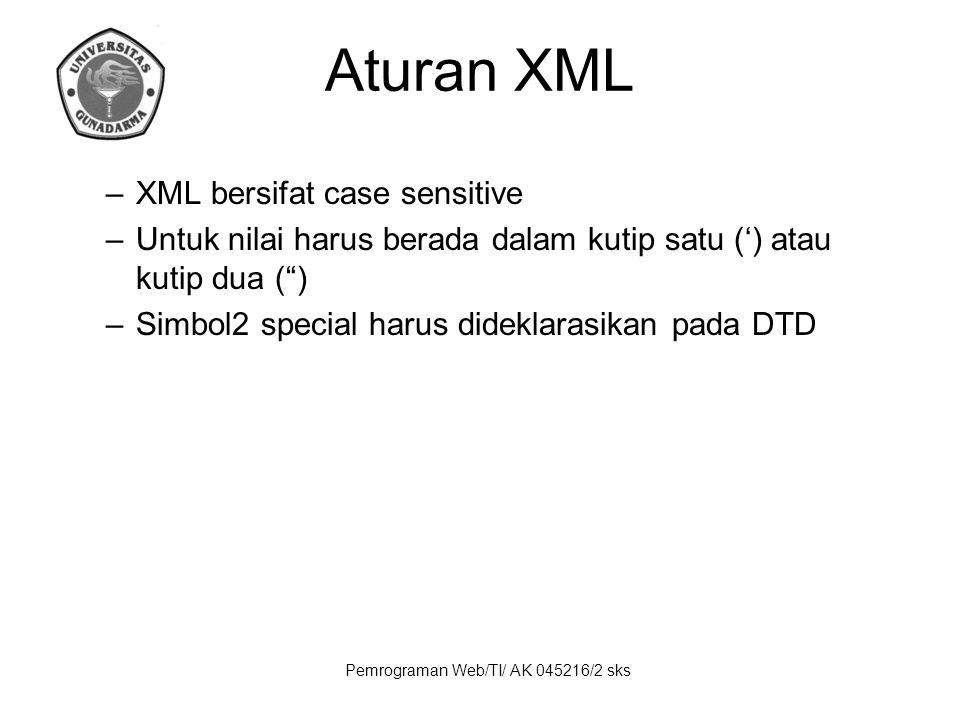 Pemrograman Web/TI/ AK 045216/2 sks Aturan XML –XML bersifat case sensitive –Untuk nilai harus berada dalam kutip satu (') atau kutip dua ( ) –Simbol2 special harus dideklarasikan pada DTD