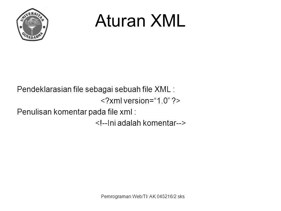 Pemrograman Web/TI/ AK 045216/2 sks Aturan XML Pendeklarasian file sebagai sebuah file XML : Penulisan komentar pada file xml :