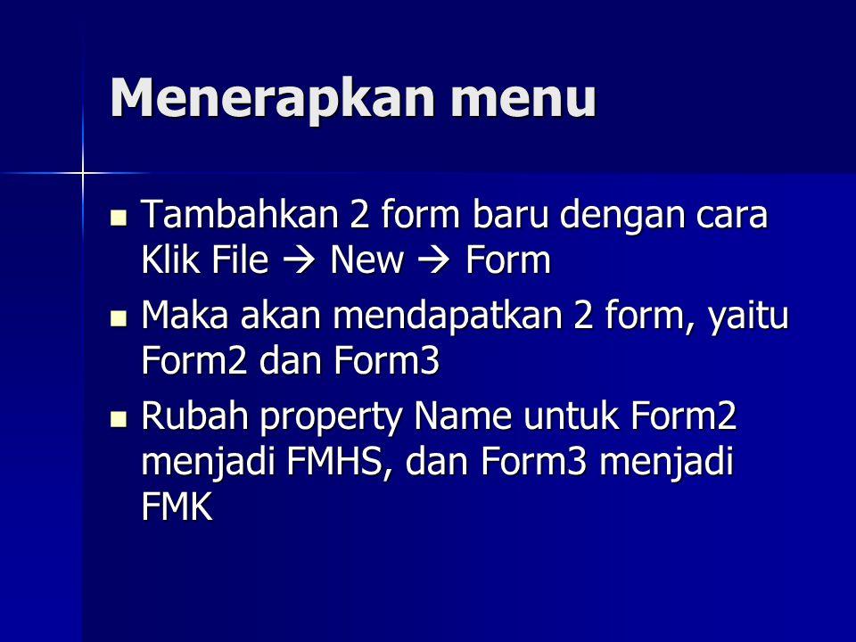 Menerapkan menu Tambahkan 2 form baru dengan cara Klik File  New  Form Tambahkan 2 form baru dengan cara Klik File  New  Form Maka akan mendapatkan 2 form, yaitu Form2 dan Form3 Maka akan mendapatkan 2 form, yaitu Form2 dan Form3 Rubah property Name untuk Form2 menjadi FMHS, dan Form3 menjadi FMK Rubah property Name untuk Form2 menjadi FMHS, dan Form3 menjadi FMK