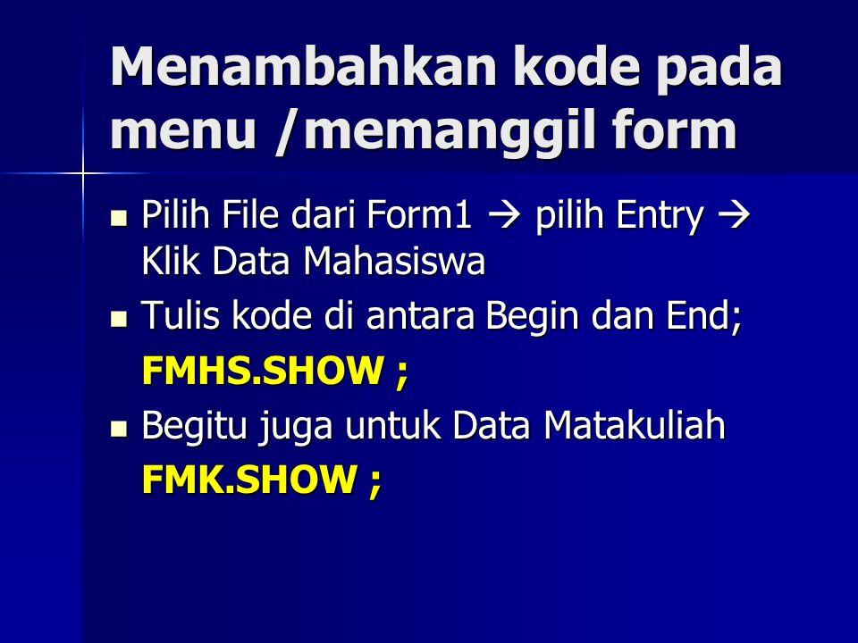 Menambahkan kode pada menu /memanggil form Pilih File dari Form1  pilih Entry  Klik Data Mahasiswa Pilih File dari Form1  pilih Entry  Klik Data Mahasiswa Tulis kode di antara Begin dan End; Tulis kode di antara Begin dan End; FMHS.SHOW ; Begitu juga untuk Data Matakuliah Begitu juga untuk Data Matakuliah FMK.SHOW ;