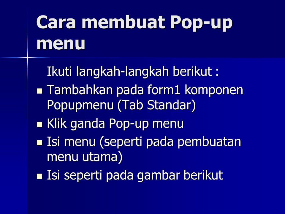 Cara membuat Pop-up menu Ikuti langkah-langkah berikut : Tambahkan pada form1 komponen Popupmenu (Tab Standar) Tambahkan pada form1 komponen Popupmenu (Tab Standar) Klik ganda Pop-up menu Klik ganda Pop-up menu Isi menu (seperti pada pembuatan menu utama) Isi menu (seperti pada pembuatan menu utama) Isi seperti pada gambar berikut Isi seperti pada gambar berikut