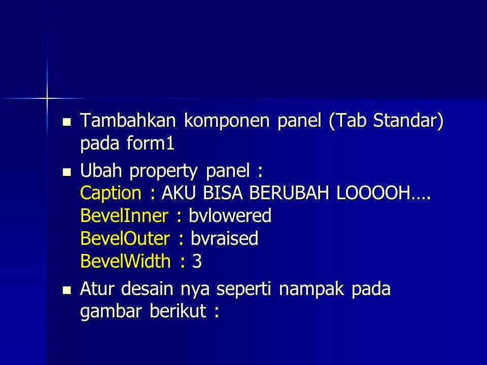 Tambahkan komponen panel (Tab Standar) pada form1 Tambahkan komponen panel (Tab Standar) pada form1 Ubah property panel : Caption : AKU BISA BERUBAH LOOOOH….