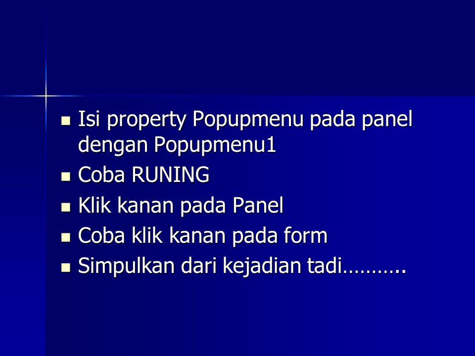 Isi property Popupmenu pada panel dengan Popupmenu1 Isi property Popupmenu pada panel dengan Popupmenu1 Coba RUNING Coba RUNING Klik kanan pada Panel Klik kanan pada Panel Coba klik kanan pada form Coba klik kanan pada form Simpulkan dari kejadian tadi………..