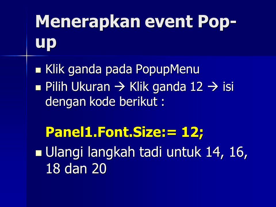 Menerapkan event Pop- up Klik ganda pada PopupMenu Klik ganda pada PopupMenu Pilih Ukuran  Klik ganda 12  isi dengan kode berikut : Panel1.Font.Size:= 12; Pilih Ukuran  Klik ganda 12  isi dengan kode berikut : Panel1.Font.Size:= 12; Ulangi langkah tadi untuk 14, 16, 18 dan 20 Ulangi langkah tadi untuk 14, 16, 18 dan 20