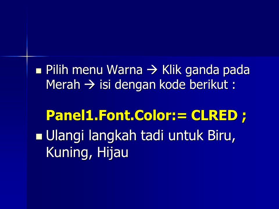 Pilih menu Warna  Klik ganda pada Merah  isi dengan kode berikut : Panel1.Font.Color:= CLRED ; Pilih menu Warna  Klik ganda pada Merah  isi dengan kode berikut : Panel1.Font.Color:= CLRED ; Ulangi langkah tadi untuk Biru, Kuning, Hijau Ulangi langkah tadi untuk Biru, Kuning, Hijau