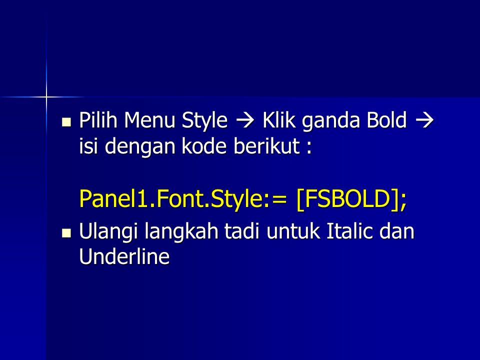 Pilih Menu Style  Klik ganda Bold  isi dengan kode berikut : Panel1.Font.Style:= [FSBOLD]; Pilih Menu Style  Klik ganda Bold  isi dengan kode berikut : Panel1.Font.Style:= [FSBOLD]; Ulangi langkah tadi untuk Italic dan Underline Ulangi langkah tadi untuk Italic dan Underline