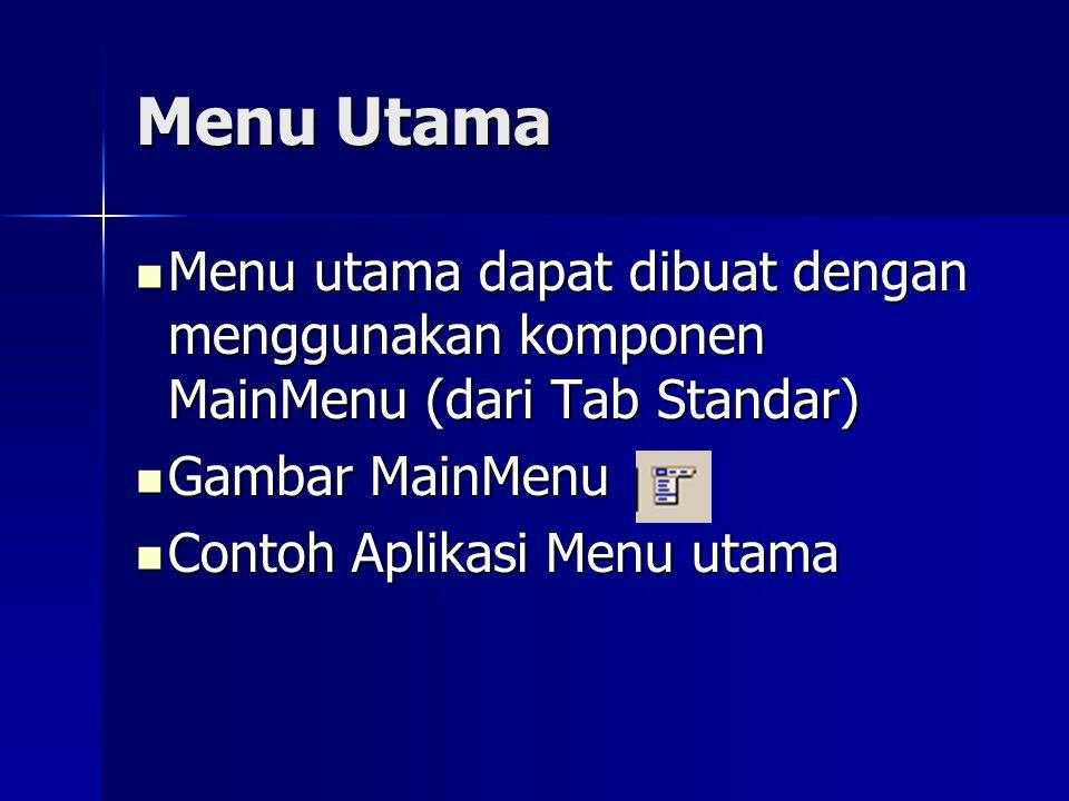 Menu Utama Menu utama dapat dibuat dengan menggunakan komponen MainMenu (dari Tab Standar) Menu utama dapat dibuat dengan menggunakan komponen MainMenu (dari Tab Standar) Gambar MainMenu Gambar MainMenu Contoh Aplikasi Menu utama Contoh Aplikasi Menu utama