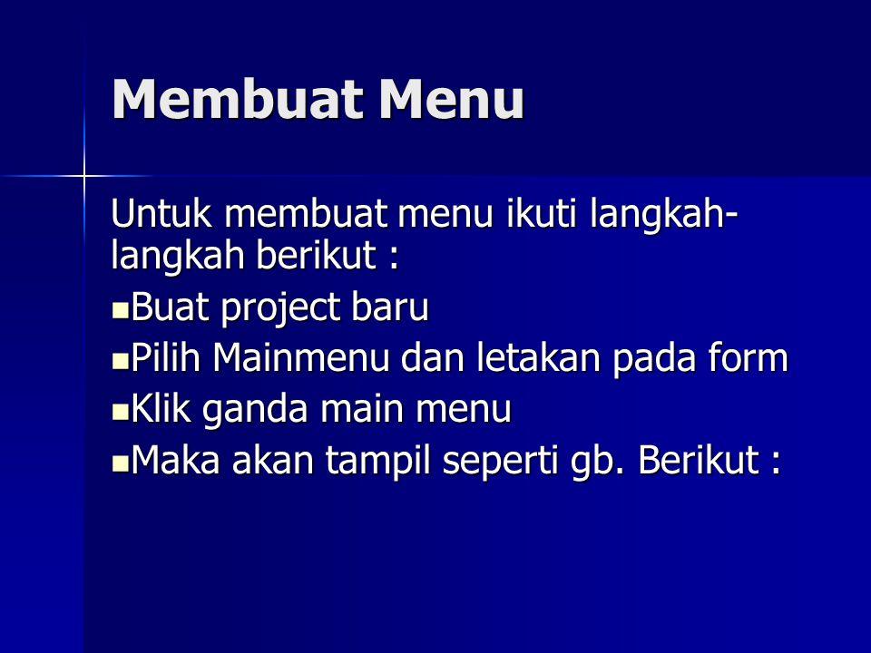 Membuat Menu Untuk membuat menu ikuti langkah- langkah berikut : Buat project baru Buat project baru Pilih Mainmenu dan letakan pada form Pilih Mainmenu dan letakan pada form Klik ganda main menu Klik ganda main menu Maka akan tampil seperti gb.