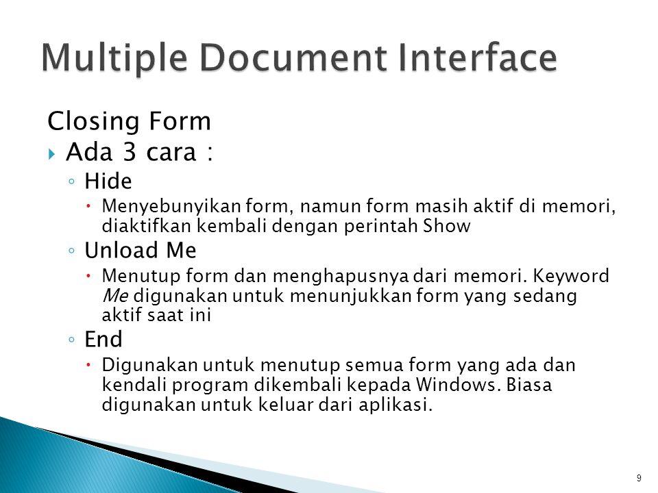 Closing Form  Ada 3 cara : ◦ Hide  Menyebunyikan form, namun form masih aktif di memori, diaktifkan kembali dengan perintah Show ◦ Unload Me  Menut