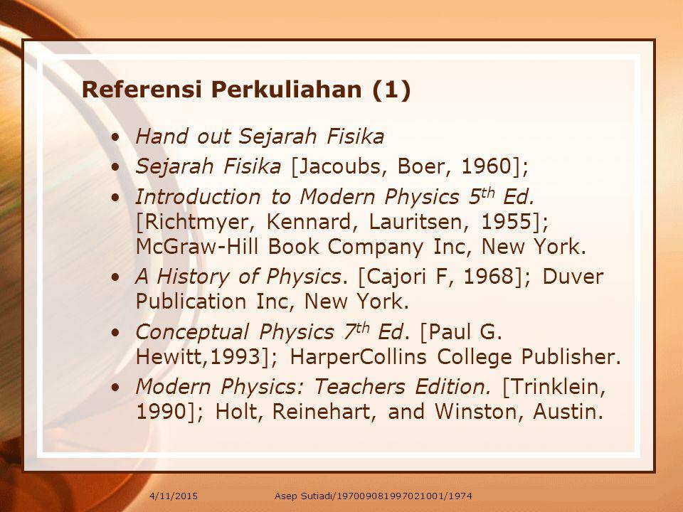4/11/2015 Referensi Perkuliahan (1) Hand out Sejarah Fisika Sejarah Fisika [Jacoubs, Boer, 1960]; Introduction to Modern Physics 5 th Ed. [Richtmyer,